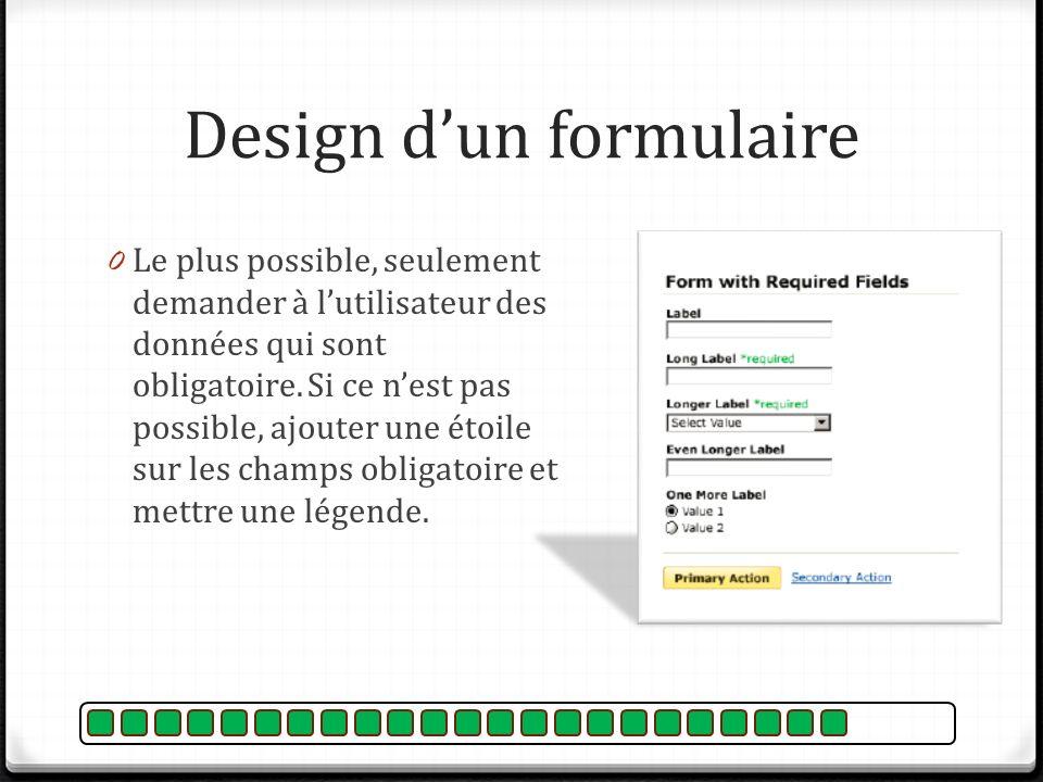 Design dun formulaire 0 Le plus possible, seulement demander à lutilisateur des données qui sont obligatoire. Si ce nest pas possible, ajouter une éto