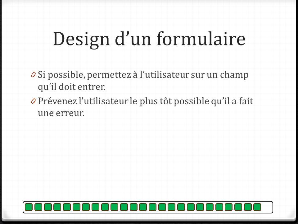 Design dun formulaire 0 Si possible, permettez à lutilisateur sur un champ quil doit entrer. 0 Prévenez lutilisateur le plus tôt possible quil a fait