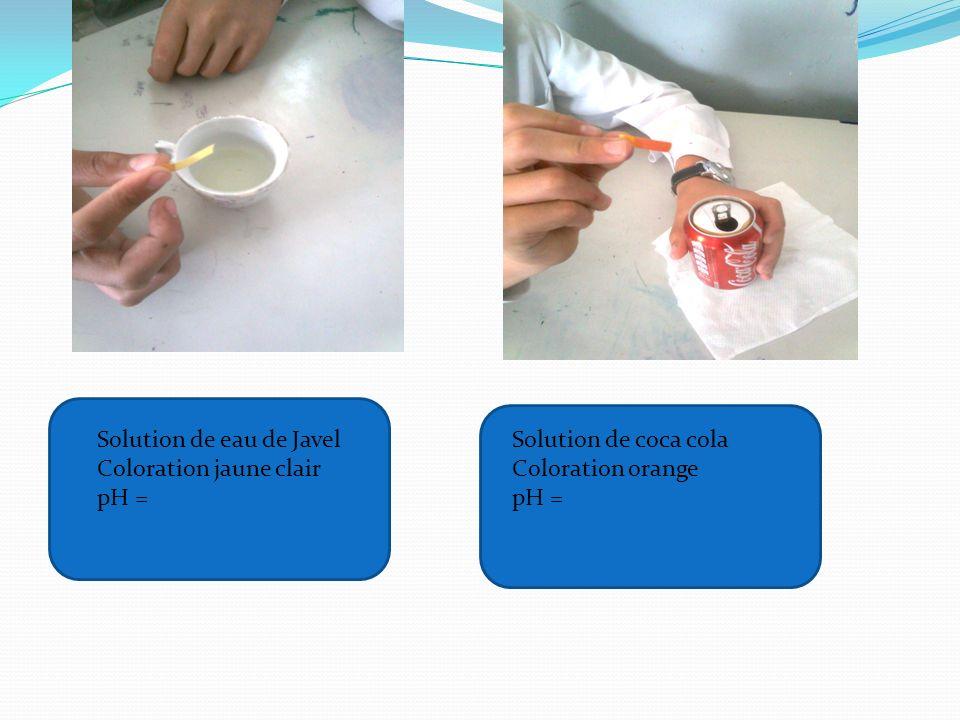 Solution de eau de Javel Coloration jaune clair pH = Solution de coca cola Coloration orange pH =