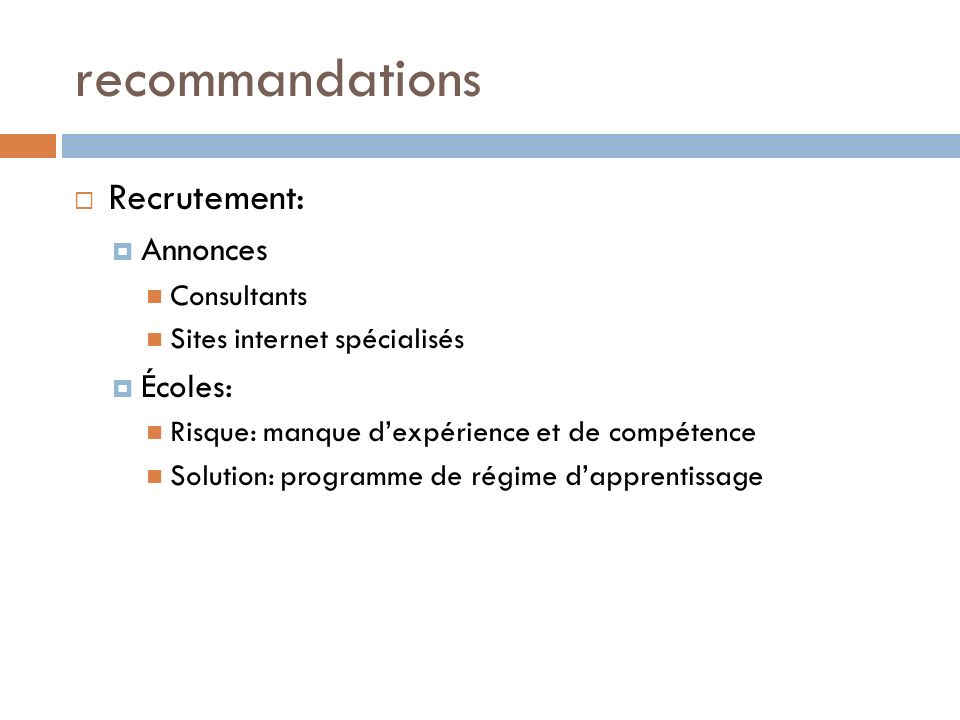 recommandations Recrutement: Annonces Consultants Sites internet spécialisés Écoles: Risque: manque dexpérience et de compétence Solution: programme d