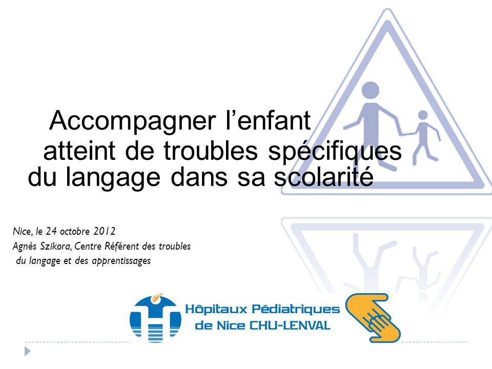 Accompagner lenfant atteint de troubles spécifiques du langage dans sa scolarité Nice, le 24 octobre 2012 Agnès Szikora, Centre Référent des troubles