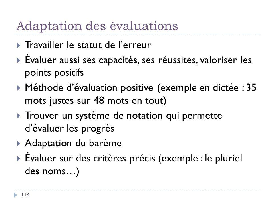 Adaptation des évaluations 114 Travailler le statut de lerreur Évaluer aussi ses capacités, ses réussites, valoriser les points positifs Méthode déval