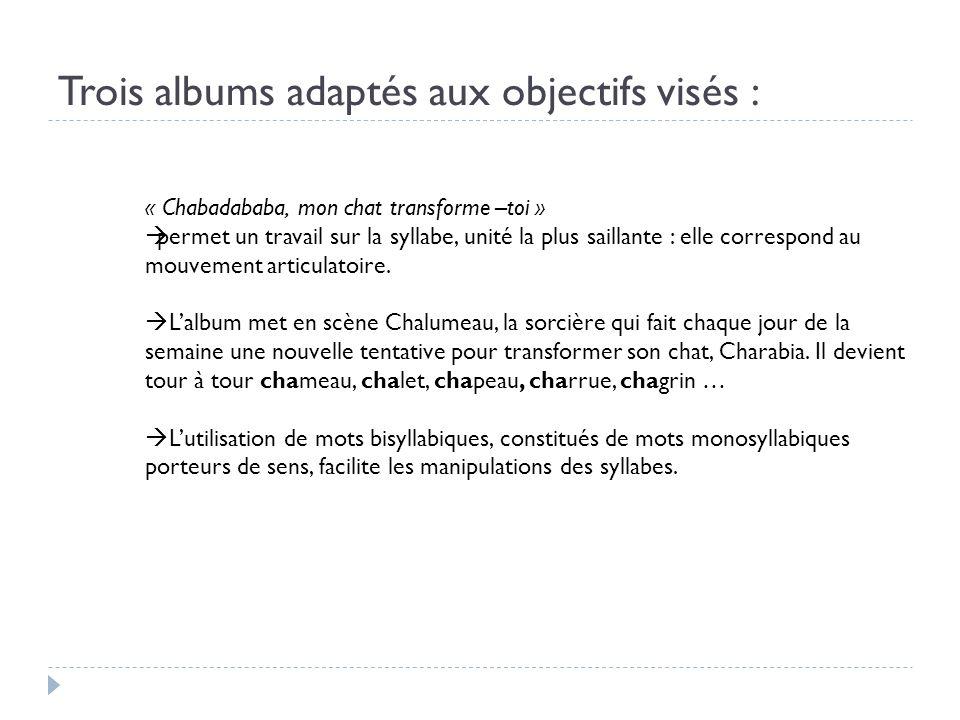 Trois albums adaptés aux objectifs visés : « Chabadababa, mon chat transforme –toi » permet un travail sur la syllabe, unité la plus saillante : elle