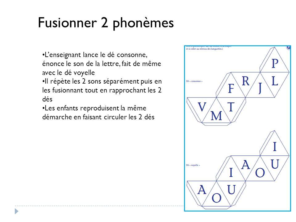 Fusionner 2 phonèmes Lenseignant lance le dé consonne, énonce le son de la lettre, fait de même avec le dé voyelle Il répète les 2 sons séparément pui