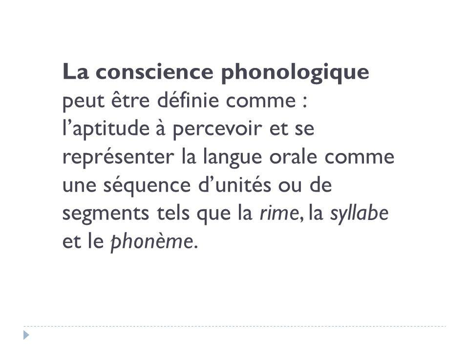 La conscience phonologique peut être définie comme : laptitude à percevoir et se représenter la langue orale comme une séquence dunités ou de segments