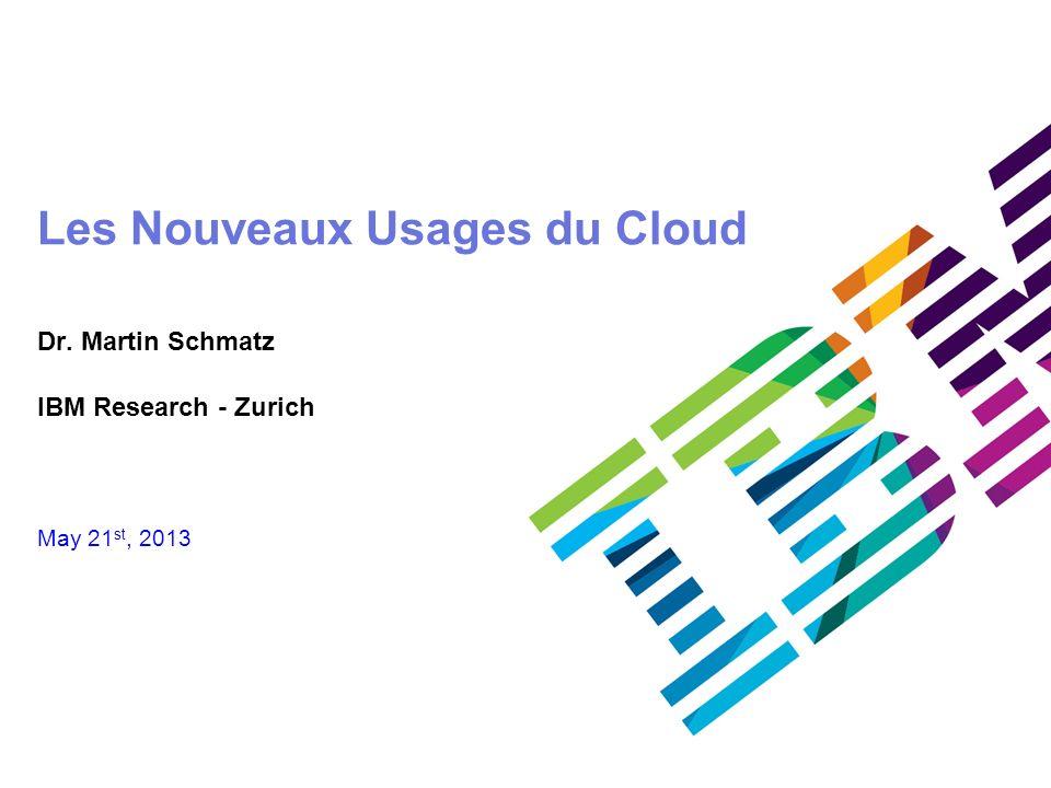 © 2011 IBM Corporation25 Les Nouveaux Usages du Cloud Dr. Martin Schmatz IBM Research - Zurich May 21 st, 2013