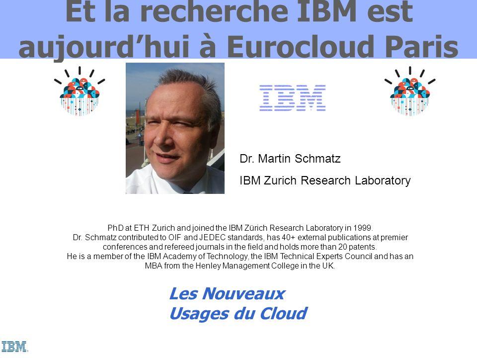 Et la recherche IBM est aujourdhui à Eurocloud Paris Dr. Martin Schmatz IBM Zurich Research Laboratory PhD at ETH Zurich and joined the IBM Zürich Res