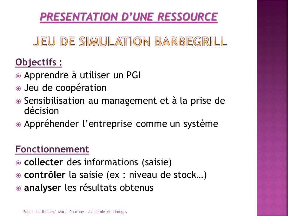 Objectifs : Apprendre à utiliser un PGI Jeu de coopération Sensibilisation au management et à la prise de décision Appréhender lentreprise comme un sy