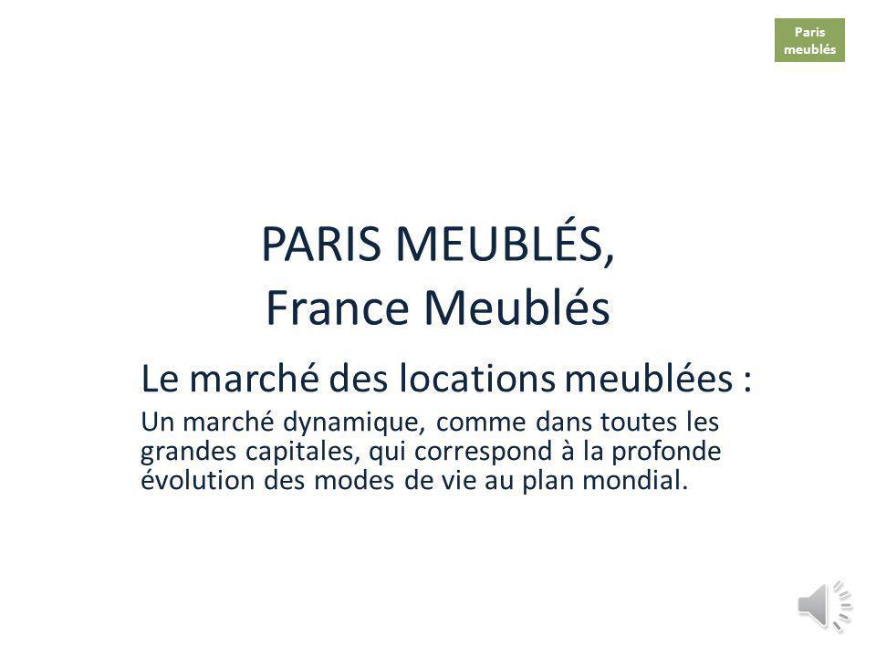 PARIS MEUBLÉS, France Meublés Le marché des locations meublées : Un marché dynamique, comme dans toutes les grandes capitales, qui correspond à la profonde évolution des modes de vie au plan mondial.