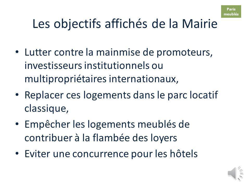 Les objectifs affichés de la Mairie Lutter contre la mainmise de promoteurs, investisseurs institutionnels ou multipropriétaires internationaux, Replacer ces logements dans le parc locatif classique, Empêcher les logements meublés de contribuer à la flambée des loyers Eviter une concurrence pour les hôtels Paris meublés