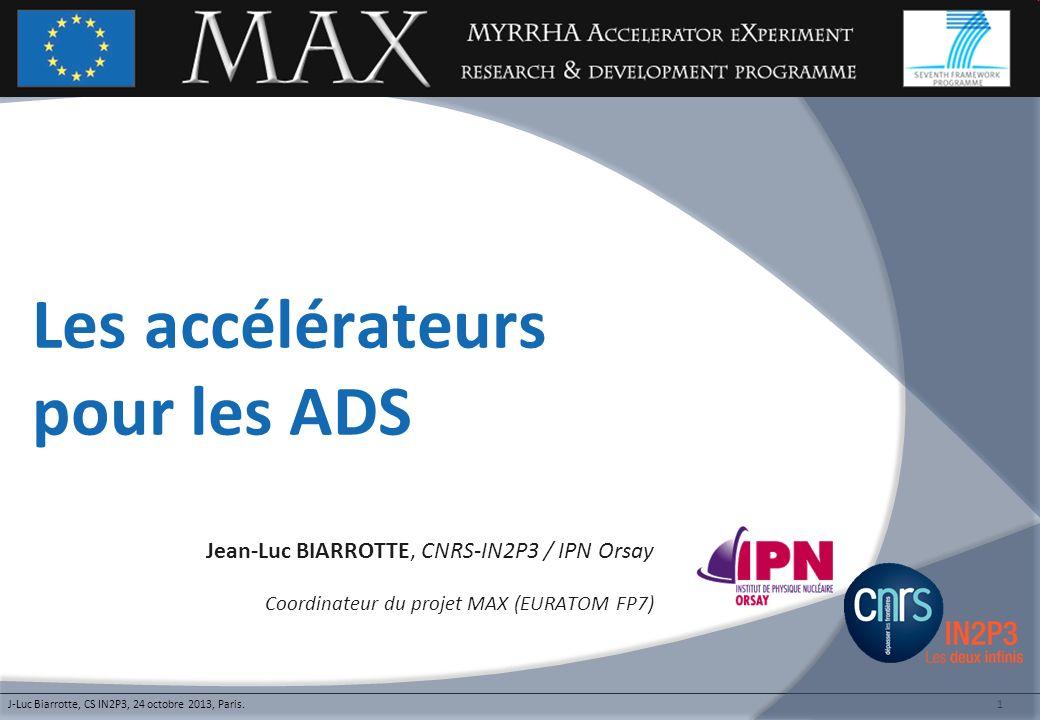 1 Les accélérateurs pour les ADS Jean-Luc BIARROTTE, CNRS-IN2P3 / IPN Orsay Coordinateur du projet MAX (EURATOM FP7) J-Luc Biarrotte, CS IN2P3, 24 oct