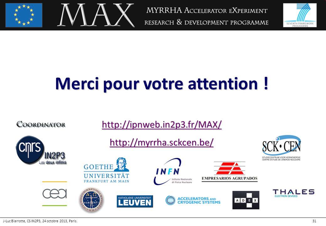 31 Merci pour votre attention ! http://ipnweb.in2p3.fr/MAX/http://myrrha.sckcen.be/ J-Luc Biarrotte, CS IN2P3, 24 octobre 2013, Paris.