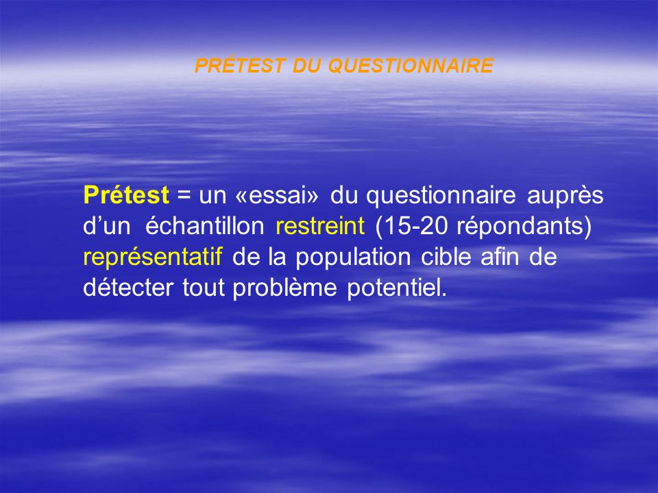 PRÉTEST DU QUESTIONNAIRE Prétest = un «essai» du questionnaire auprès dun échantillon restreint (15-20 répondants) représentatif de la population cibl