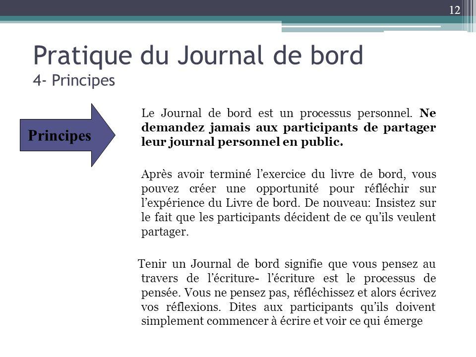 Pratique du Journal de bord 4- Principes Le Journal de bord est un processus personnel. Ne demandez jamais aux participants de partager leur journal p