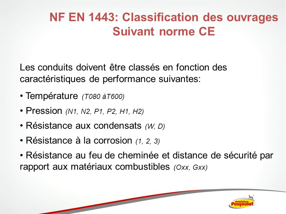 NF EN 1443: Classification des ouvrages Suivant norme CE Les conduits doivent être classés en fonction des caractéristiques de performance suivantes: