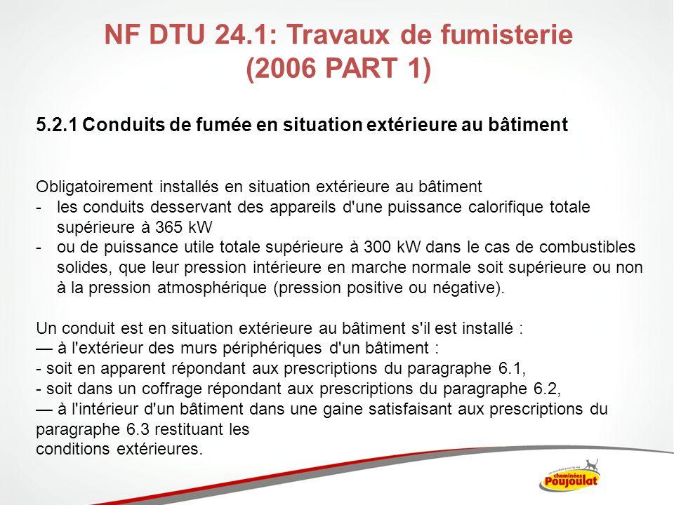 NF DTU 24.1: Travaux de fumisterie (2006) 5.2.2 Conduits de fumée en situation intérieure au bâtiment Ok en intérieur : -si puissance calorifique totale inférieure ou égale à 365 kW ou de puissance utile totale inférieure (ou égale à 300 kW dans le cas de combustibles solides) En fonction de leur nature et de leur géométrie, les conduits en situation intérieure peuvent être : revêtus dun habillage répondant aux prescriptions du paragraphe 7.3.1 ; dissimulés derrière un coffrage comportant ou non un vide dair répondant aux prescriptions du paragraphe 7.3.2.