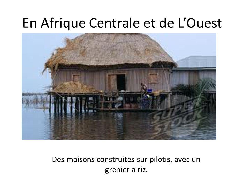 En Afrique Centrale et de LOuest Des maisons construites sur pilotis, avec un grenier a riz.