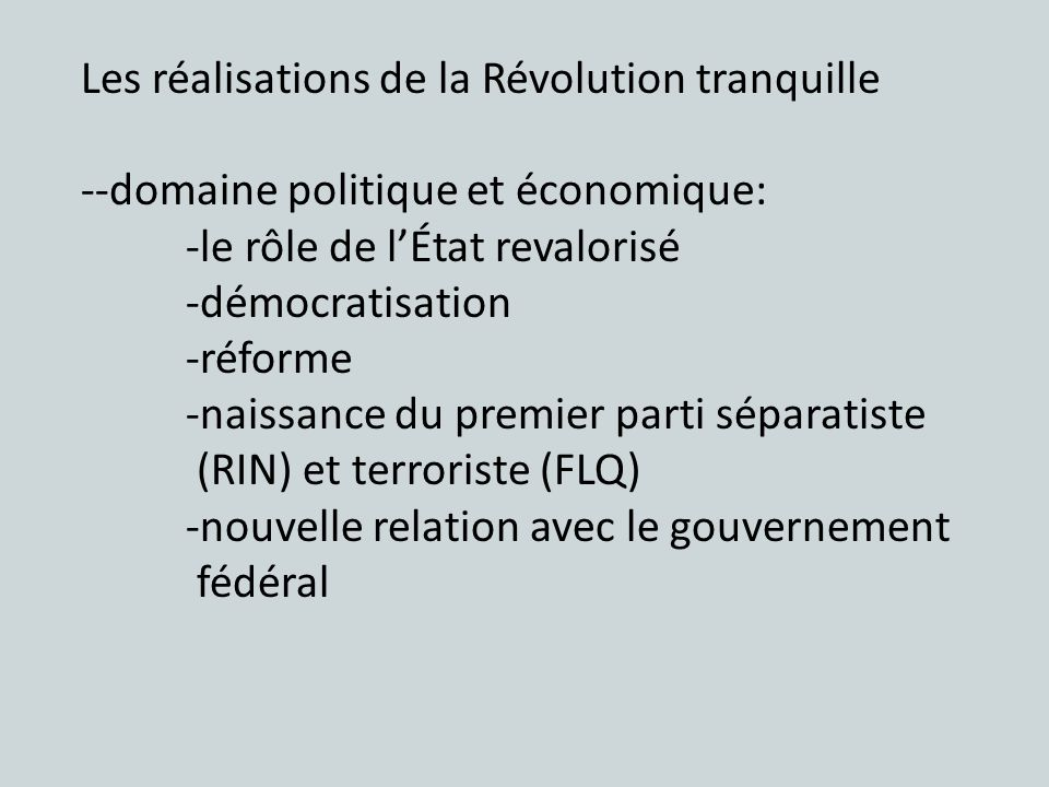 Les réalisations de la Révolution tranquille --domaine politique et économique: -le rôle de lÉtat revalorisé -démocratisation -réforme -naissance du premier parti séparatiste (RIN) et terroriste (FLQ) -nouvelle relation avec le gouvernement fédéral
