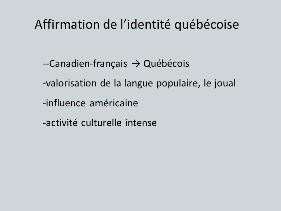 Affirmation de lidentité québécoise --Canadien-français Québécois -valorisation de la langue populaire, le joual -influence américaine -activité cultu
