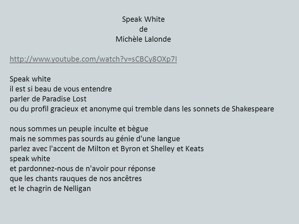 Speak White de Michèle Lalonde http://www.youtube.com/watch?v=sCBCy8OXp7I Speak white il est si beau de vous entendre parler de Paradise Lost ou du profil gracieux et anonyme qui tremble dans les sonnets de Shakespeare nous sommes un peuple inculte et bègue mais ne sommes pas sourds au génie d une langue parlez avec l accent de Milton et Byron et Shelley et Keats speak white et pardonnez-nous de n avoir pour réponse que les chants rauques de nos ancêtres et le chagrin de Nelligan