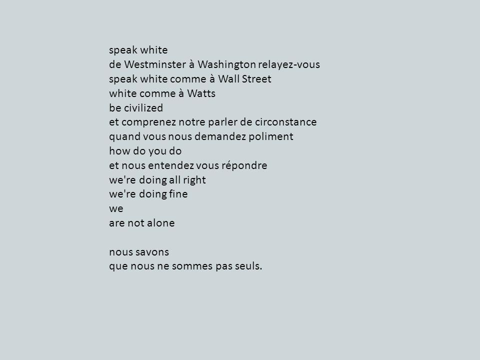 speak white de Westminster à Washington relayez-vous speak white comme à Wall Street white comme à Watts be civilized et comprenez notre parler de circonstance quand vous nous demandez poliment how do you do et nous entendez vous répondre we re doing all right we re doing fine we are not alone nous savons que nous ne sommes pas seuls.