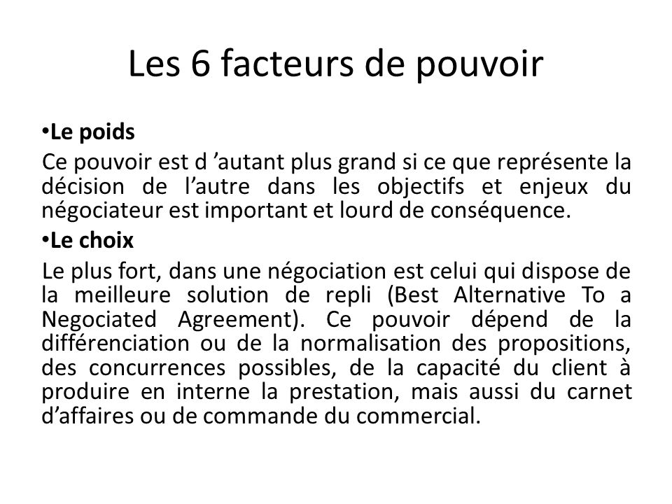 Les 6 facteurs de pouvoir Le poids Ce pouvoir est d autant plus grand si ce que représente la décision de lautre dans les objectifs et enjeux du négoc