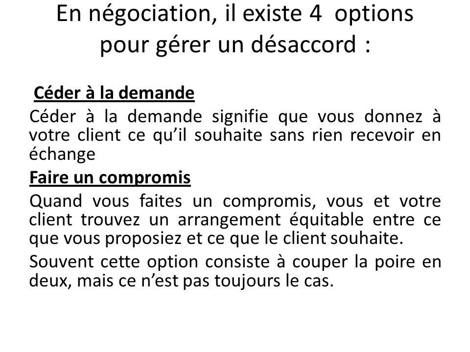 En négociation, il existe 4 options pour gérer un désaccord : Céder à la demande Céder à la demande signifie que vous donnez à votre client ce quil so