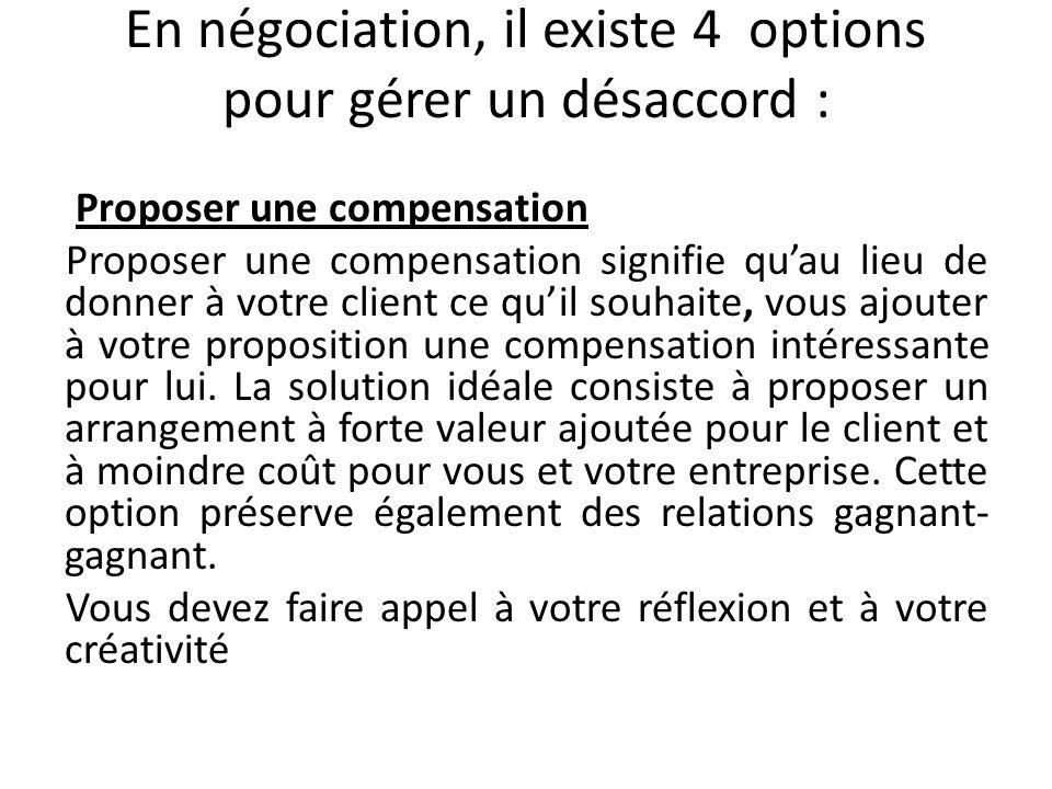 En négociation, il existe 4 options pour gérer un désaccord : Proposer une compensation Proposer une compensation signifie quau lieu de donner à votre