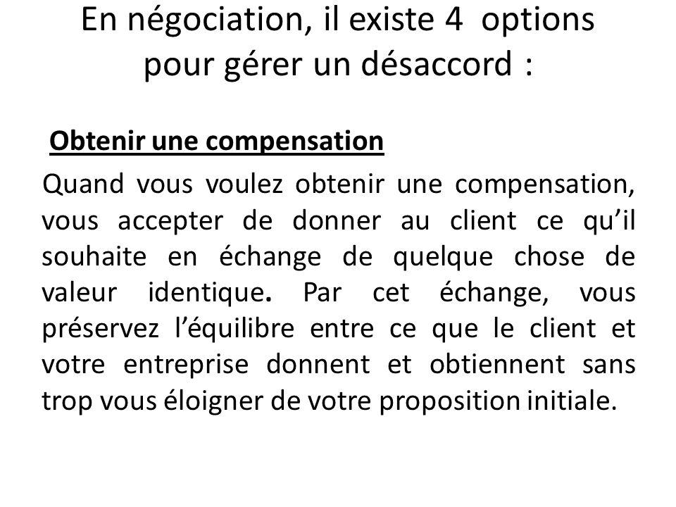 En négociation, il existe 4 options pour gérer un désaccord : Obtenir une compensation Quand vous voulez obtenir une compensation, vous accepter de do