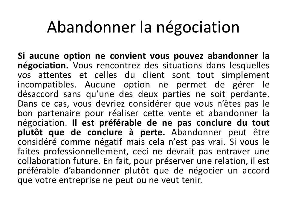 Abandonner la négociation Si aucune option ne convient vous pouvez abandonner la négociation. Vous rencontrez des situations dans lesquelles vos atten
