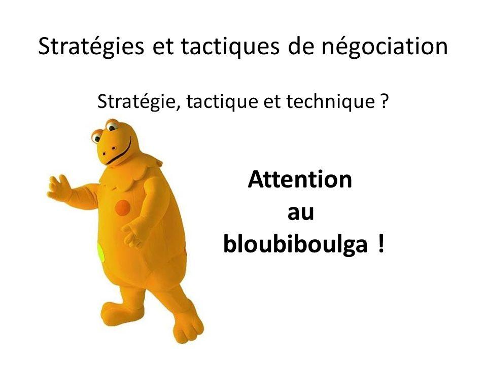 Stratégies et tactiques de négociation Stratégie, tactique et technique ? Attention au bloubiboulga !
