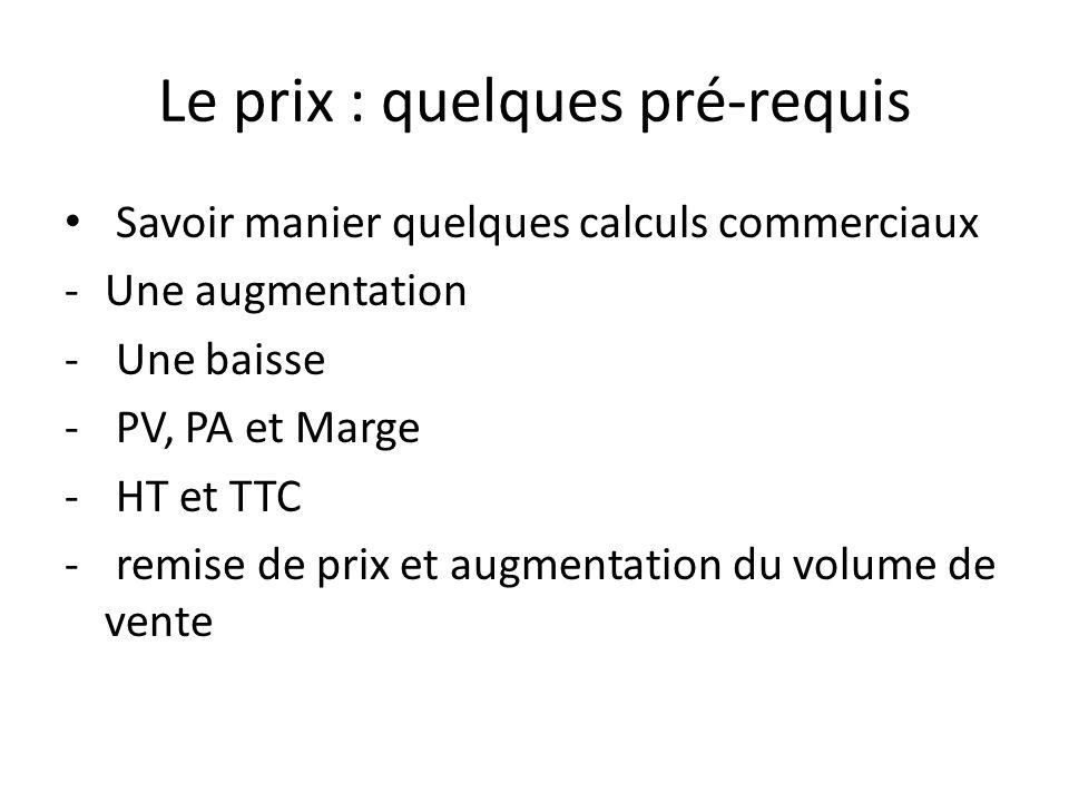 Le prix : quelques pré-requis Savoir manier quelques calculs commerciaux -Une augmentation - Une baisse - PV, PA et Marge - HT et TTC - remise de prix