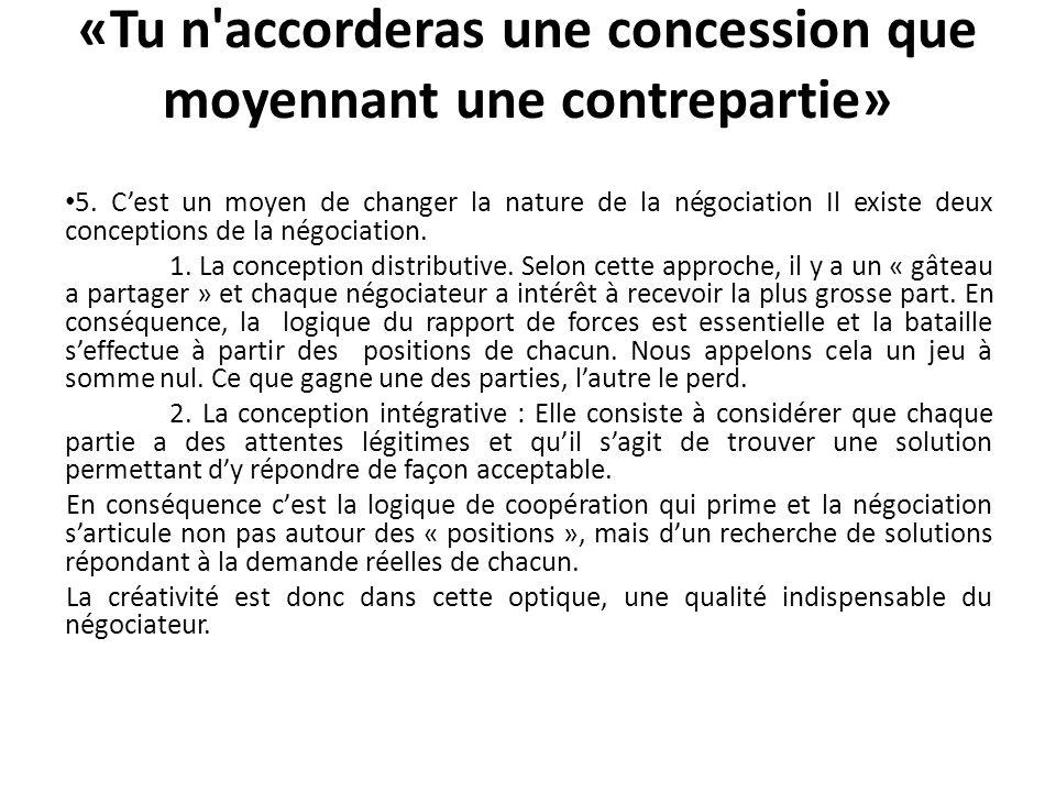 «Tu n'accorderas une concession que moyennant une contrepartie» 5. Cest un moyen de changer la nature de la négociation Il existe deux conceptions de