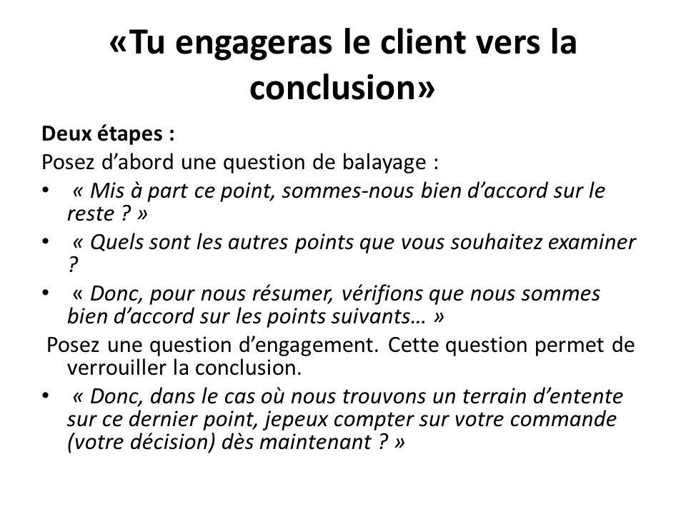 «Tu engageras le client vers la conclusion» Deux étapes : Posez dabord une question de balayage : « Mis à part ce point, sommes-nous bien daccord sur