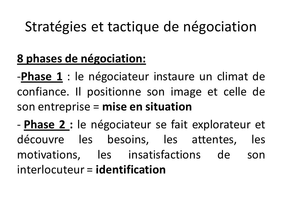 Stratégies et tactique de négociation 8 phases de négociation: -Phase 1 : le négociateur instaure un climat de confiance. Il positionne son image et c