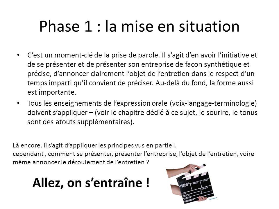 Phase 1 : la mise en situation Cest un moment-clé de la prise de parole. Il sagit den avoir linitiative et de se présenter et de présenter son entrepr