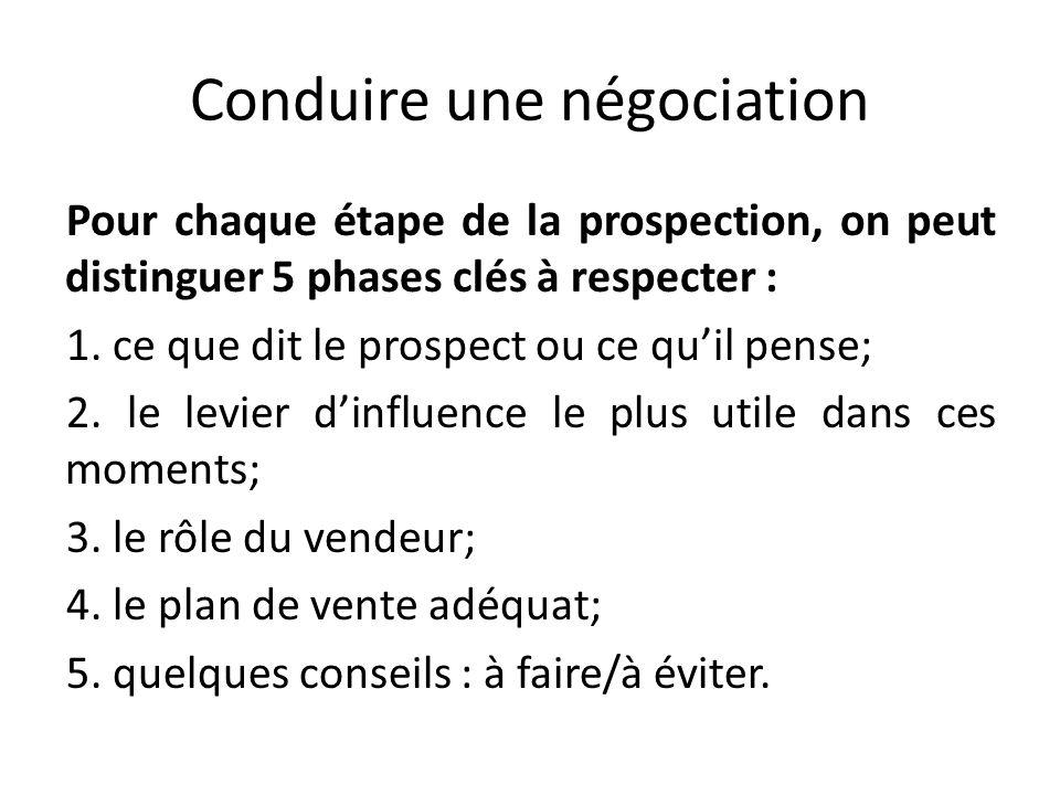 Conduire une négociation Pour chaque étape de la prospection, on peut distinguer 5 phases clés à respecter : 1. ce que dit le prospect ou ce quil pens