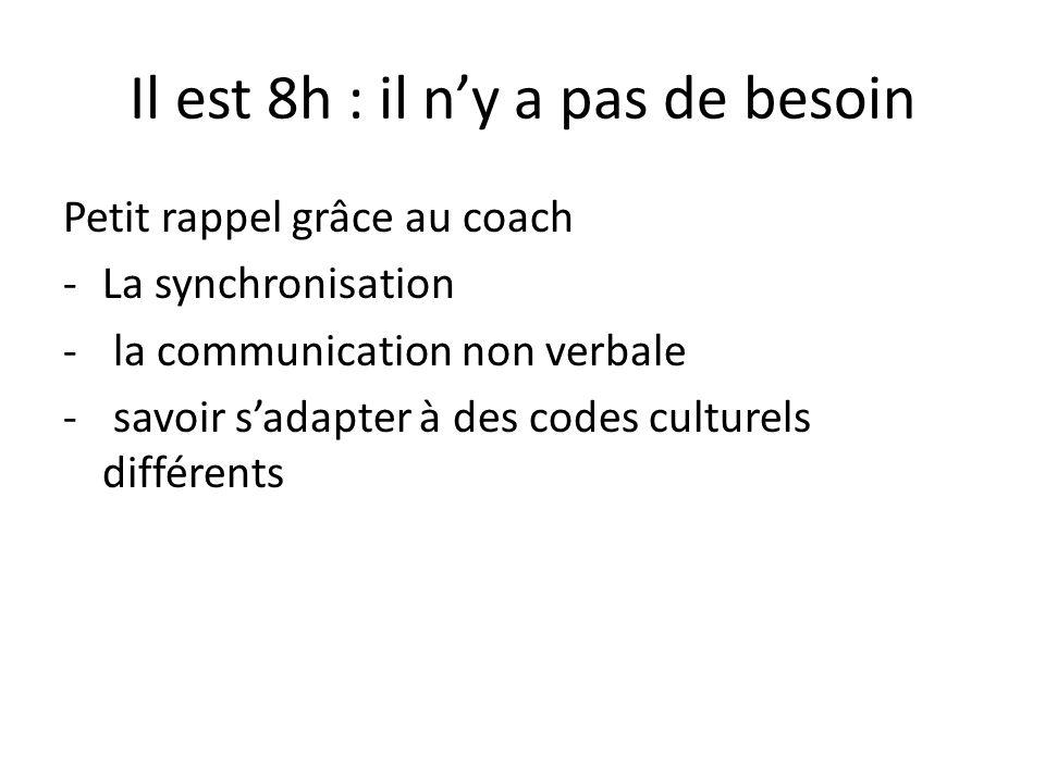 Il est 8h : il ny a pas de besoin Petit rappel grâce au coach -La synchronisation - la communication non verbale - savoir sadapter à des codes culture
