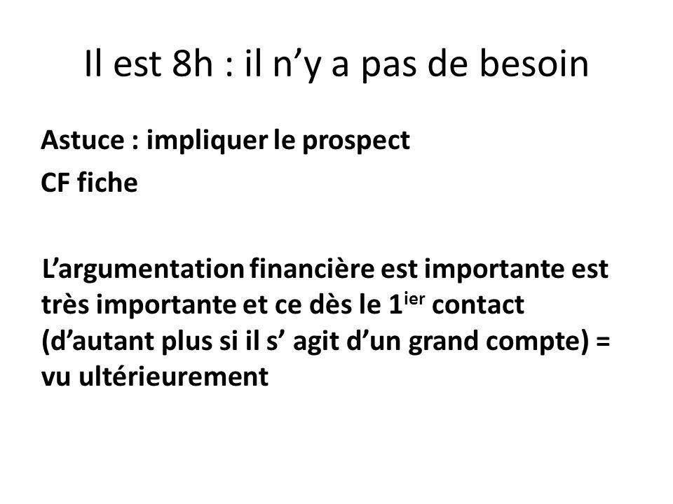 Il est 8h : il ny a pas de besoin Astuce : impliquer le prospect CF fiche Largumentation financière est importante est très importante et ce dès le 1