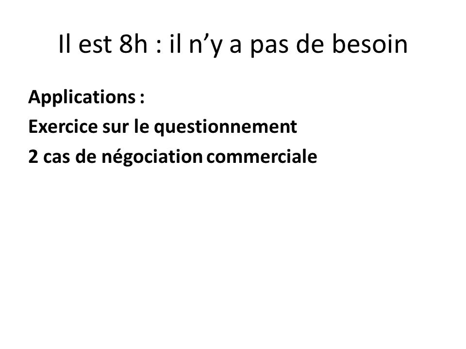 Il est 8h : il ny a pas de besoin Applications : Exercice sur le questionnement 2 cas de négociation commerciale