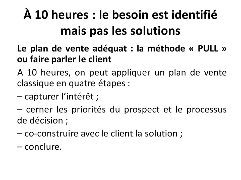 À 10 heures : le besoin est identifié mais pas les solutions Le plan de vente adéquat : la méthode « PULL » ou faire parler le client A 10 heures, on