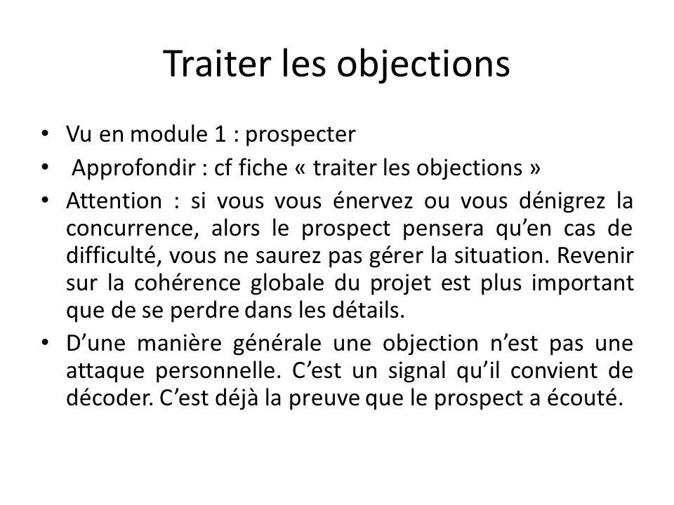 Traiter les objections Vu en module 1 : prospecter Approfondir : cf fiche « traiter les objections » Attention : si vous vous énervez ou vous dénigrez