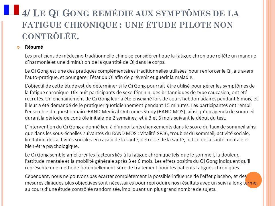 4/ L E Q I G ONG REMÉDIE AUX SYMPTÔMES DE LA FATIGUE CHRONIQUE : UNE ÉTUDE PILOTE NON CONTRÔLÉE. Résumé Les praticiens de médecine traditionnelle chin