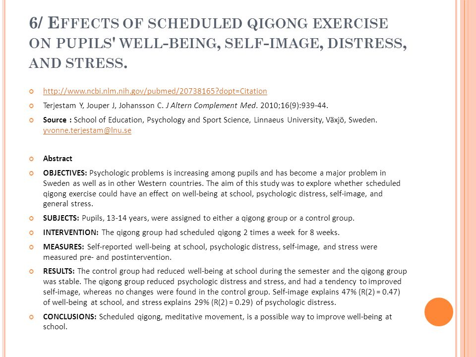 6/ E FFECTS OF SCHEDULED QIGONG EXERCISE ON PUPILS ' WELL - BEING, SELF - IMAGE, DISTRESS, AND STRESS. http://www.ncbi.nlm.nih.gov/pubmed/20738165?dop