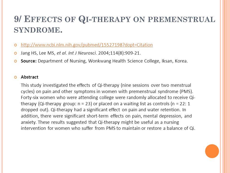 9/ E FFECTS OF Q I - THERAPY ON PREMENSTRUAL SYNDROME. http://www.ncbi.nlm.nih.gov/pubmed/15527198?dopt=Citation Jang HS, Lee MS, et al. Int J Neurosc