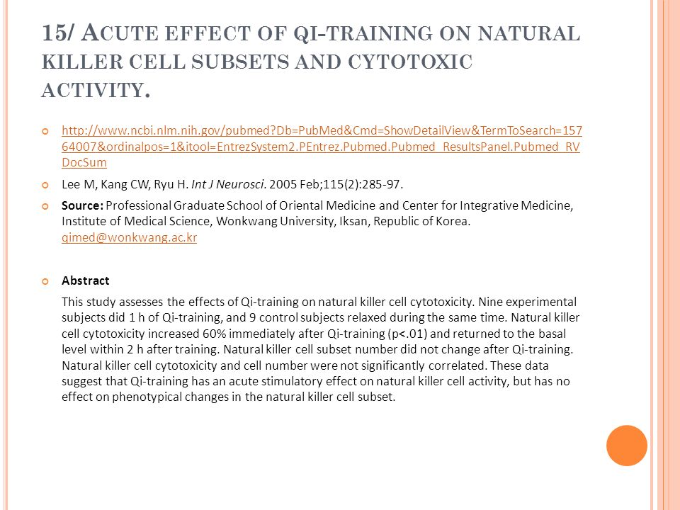 15/ A CUTE EFFECT OF QI - TRAINING ON NATURAL KILLER CELL SUBSETS AND CYTOTOXIC ACTIVITY. http://www.ncbi.nlm.nih.gov/pubmed?Db=PubMed&Cmd=ShowDetailV