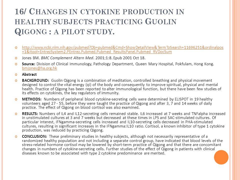 16/ C HANGES IN CYTOKINE PRODUCTION IN HEALTHY SUBJECTS PRACTICING G UOLIN Q IGONG : A PILOT STUDY. http://www.ncbi.nlm.nih.gov/pubmed?Db=pubmed&Cmd=S