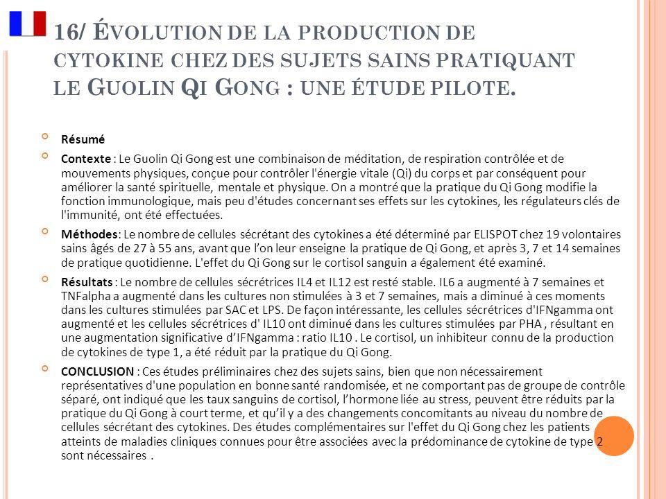 16/ É VOLUTION DE LA PRODUCTION DE CYTOKINE CHEZ DES SUJETS SAINS PRATIQUANT LE G UOLIN Q I G ONG : UNE ÉTUDE PILOTE. Résumé Contexte : Le Guolin Qi G