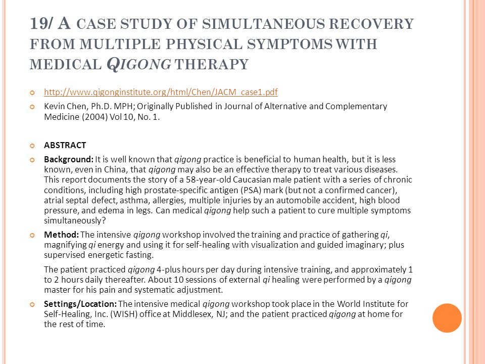 19/ A CASE STUDY OF SIMULTANEOUS RECOVERY FROM MULTIPLE PHYSICAL SYMPTOMS WITH MEDICAL Q IGONG THERAPY http://www.qigonginstitute.org/html/Chen/JACM_c