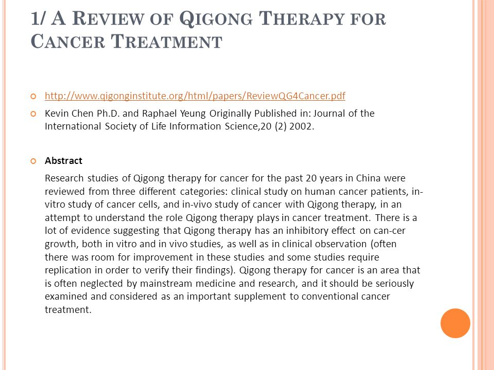 1/ A R EVIEW OF Q IGONG T HERAPY FOR C ANCER T REATMENT http://www.qigonginstitute.org/html/papers/ReviewQG4Cancer.pdf Kevin Chen Ph.D. and Raphael Ye